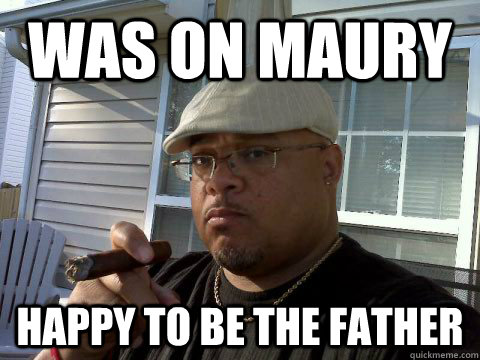 was on maury happy to be the father - Ghetto Good Guy Greg