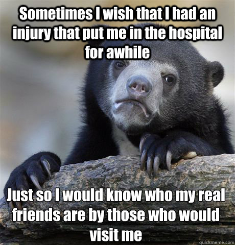 sometimes i wish that i had an injury that put me in the hos - Confession Bear