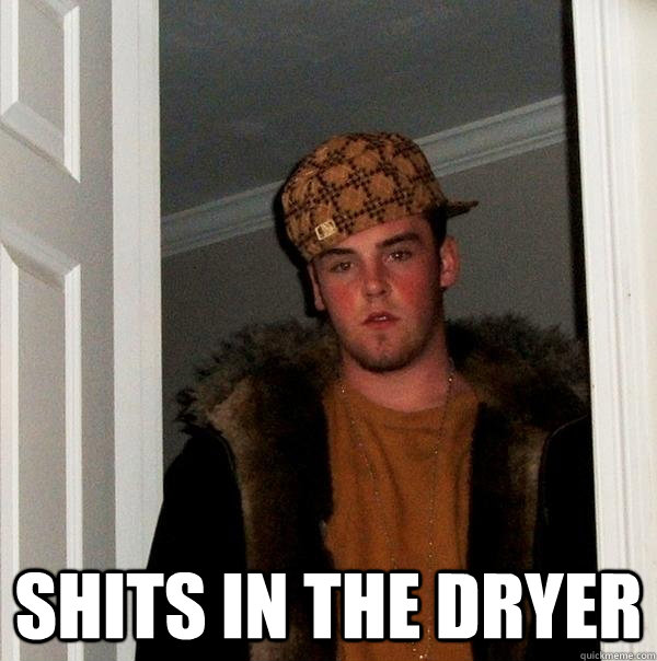 shits in the dryer - Scumbag Steve