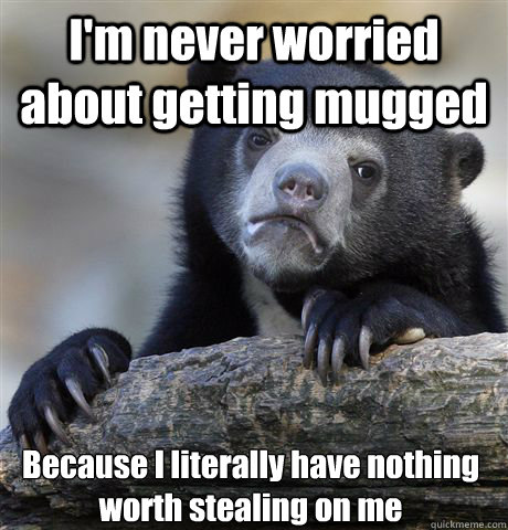im never worried about getting mugged because i literally h - Confession Bear