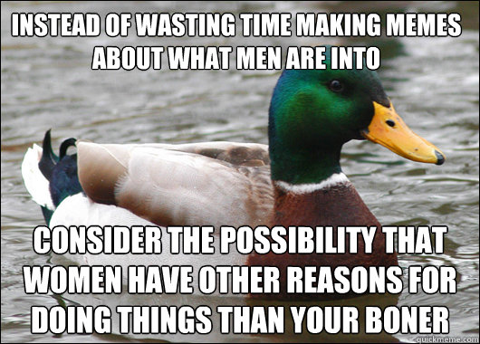 instead of wasting time making memes about what men are into - Actual Advice Mallard