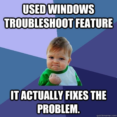 used windows troubleshoot feature it actually fixes the prob - Success Kid