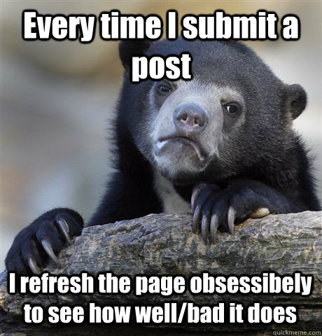 every time i submit a post i refresh the page obsessibely to - Confession Bear
