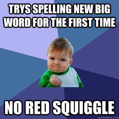 trys spelling new big word for the first time no red squiggl - Success Kid