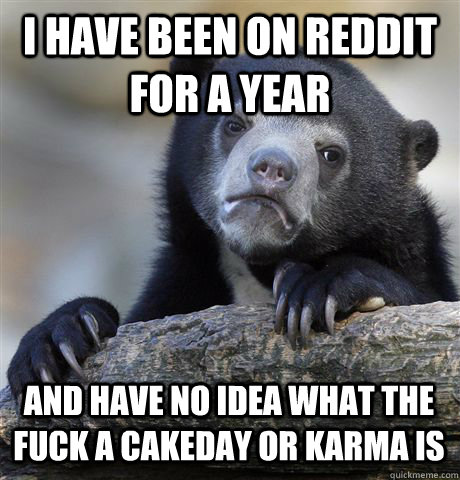 i have been on reddit for a year and have no idea what the f - Confession Bear