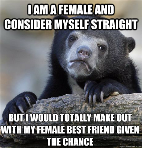 i am a female and consider myself straight but i would total - Confession Bear
