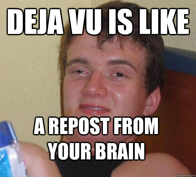 deja vu is like a repost from your brain - 10 Guy