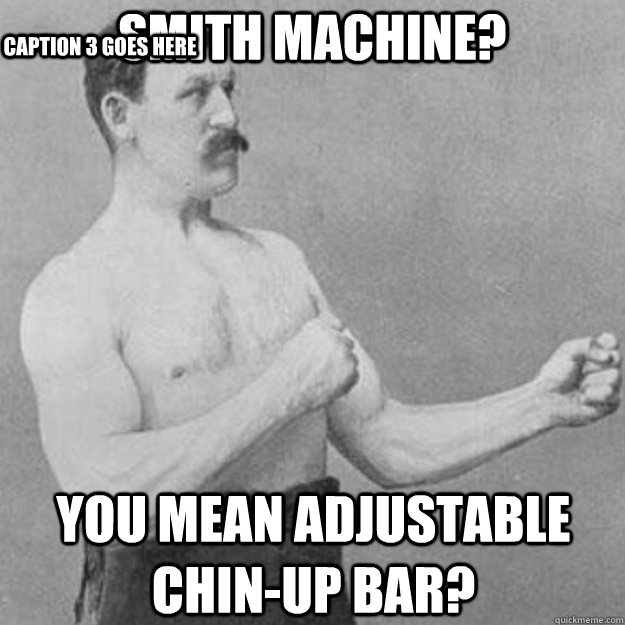 smith machine you mean adjustable chinup bar caption 3 go - overly manly man