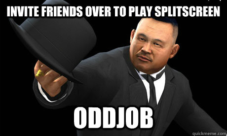 invite friends over to play splitscreen oddjob - Oddjob