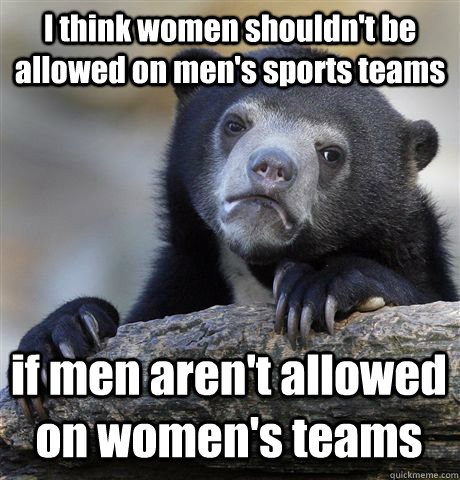 i think women shouldnt be allowed on mens sports teams if  - Confession Bear