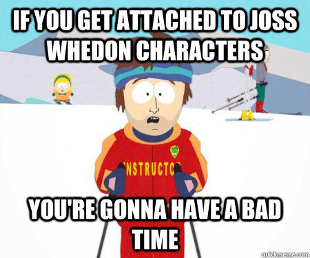 if you get attached to joss whedon characters youre gonna h - csbadtime