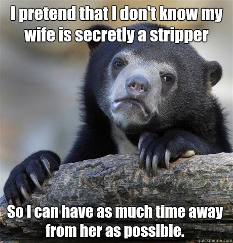 I pretend that I dont know my wife is a stripper So I can ha - Confession Bear