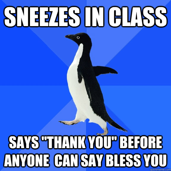 sneezes in class says thank you before anyone can say ble - Socially Awkward Penguin