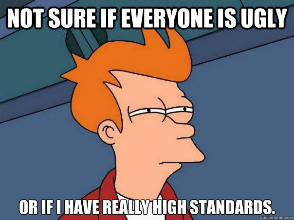 not sure if everyone is ugly or if i have really high standa - Futurama Fry