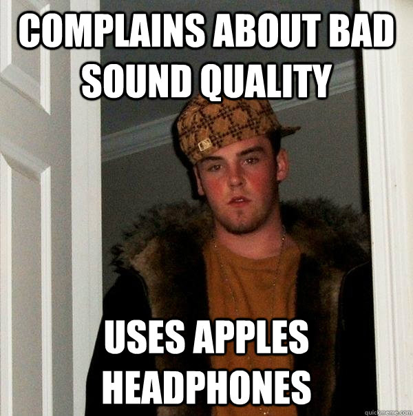 complains about bad sound quality uses apples headphones - Scumbag Steve