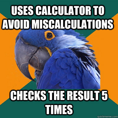 uses calculator to avoid miscalculations checks the result 5 - Paranoid Parrot