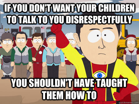 if you dont want your children to talk to you disrespectful - Captain Hindsight