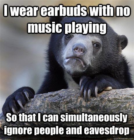 i wear earbuds with no music playing so that i can simultane - Confession Bear