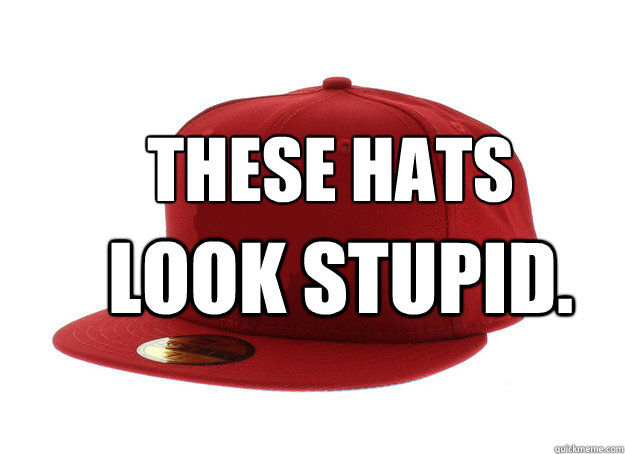 these hats look stupid - 
