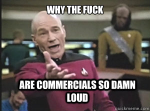 why the fuck are commercials so damn loud - Annoyed Picard