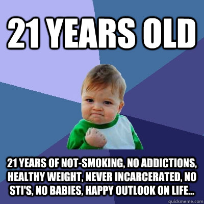 21 years old 21 years of notsmoking no addictions healthy - Success Kid