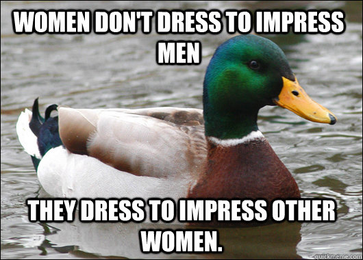 women dont dress to impress men they dress to impress other - Actual Advice Mallard
