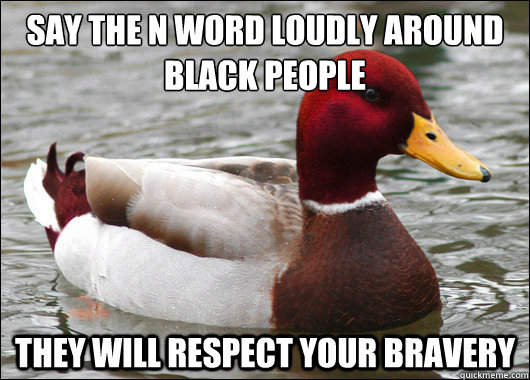 say the n word loudly around black people they will respect - Malicious Advice Mallard