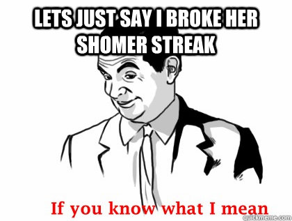 lets just say i broke her shomer streak - Mr bean