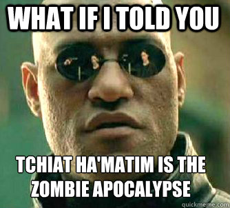 what if i told you tchiat hamatim is the zombie apocalypse  - Matrix Morpheus
