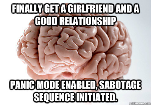 finally get a girlfriend and a good relationship panic mode  - Scumbag Brain