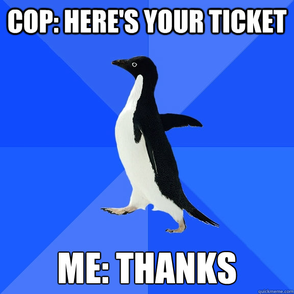 cop heres your ticket me thanks - Socially Awkward Penguin