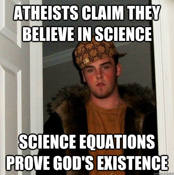 atheists claim they believe in science science equations pro - Scumbag Steve