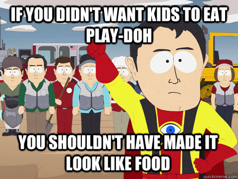 if you didnt want kids to eat playdoh you shouldnt have m - Captain Hindsight