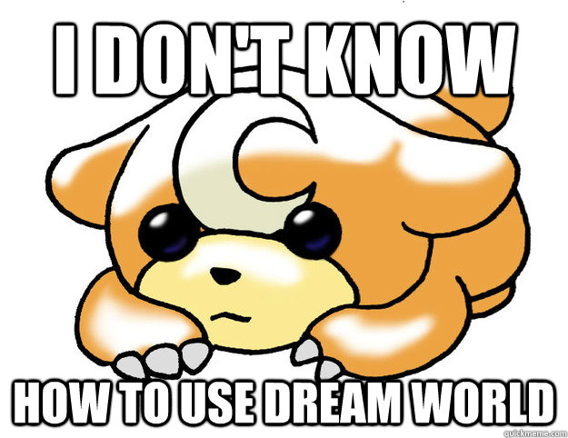i dont know how to use dream world - Confession Teddiursa
