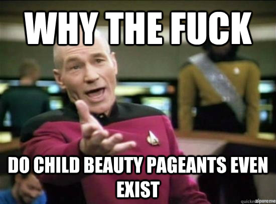 why the fuck do child beauty pageants even exist - Annoyed Picard HD