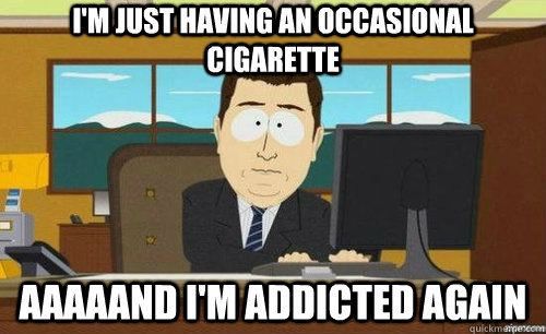 im just having an occasional cigarette aaaaand im addicted - anditsgone