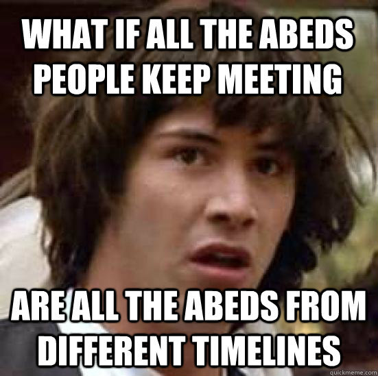 what if all the abeds people keep meeting are all the abeds  - conspiracy keanu