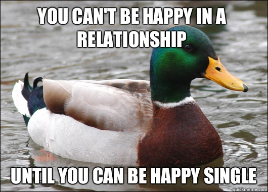 You cant be happy in a relationship Until you can be happy s - Actual Advice Mallard