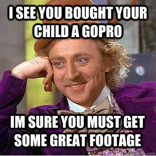 i see you bought your child a gopro im sure you must get som - Condescending Wonka