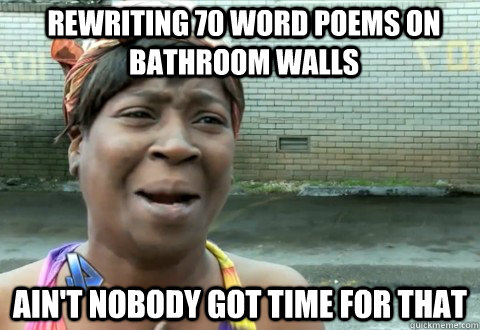 rewriting 70 word poems on bathroom walls aint nobody got t - aintnobody