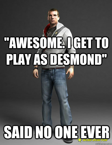 awesome i get to play as desmond said no one ever -