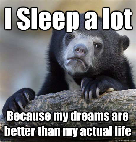 i sleep a lot because my dreams are better than my actual li - Confession Bear