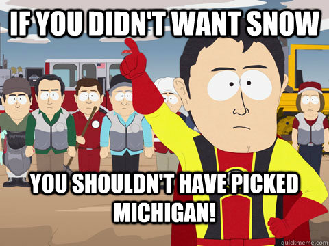 if you didnt want snow you shouldnt have picked michigan - Captian Hindsight
