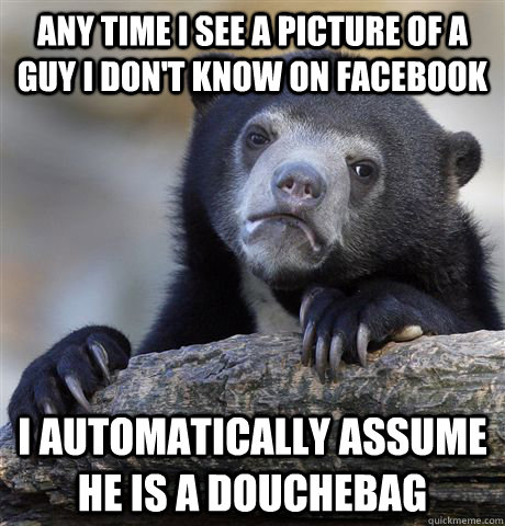 any time i see a picture of a guy i dont know on facebook i - Confession Bear