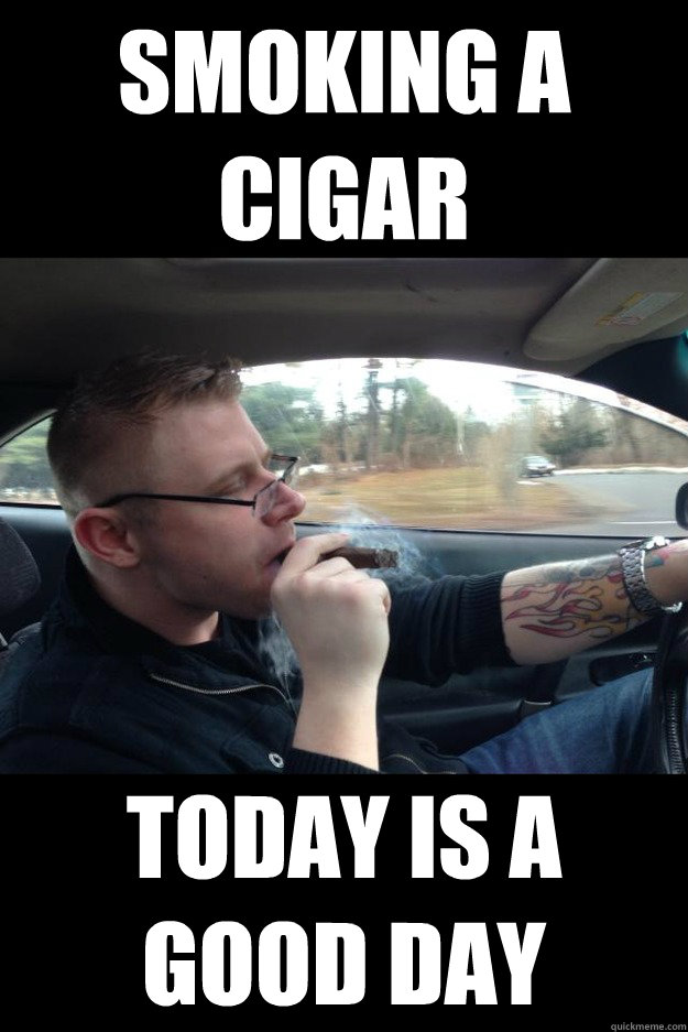 smoking a cigar today is a good day -