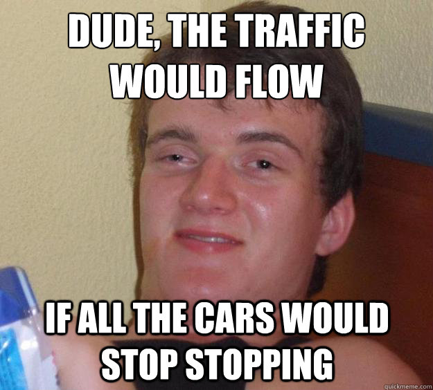 dude the traffic would flow if all the cars would stop stop - 10 Guy