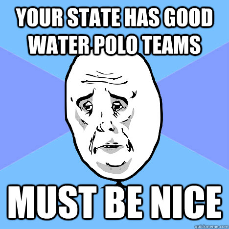 your state has good water polo teams must be nice - Okay Guy