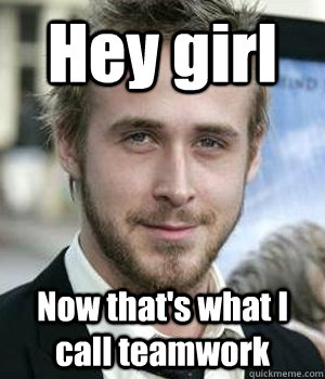 hey girl now thats what i call teamwork - Ryan gosling