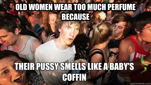 old women wear too much perfume because their pussy smells l - Sudden Clarity Clarence