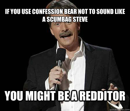 if you use confession bear not to sound like a scumbag steve - Foxworthy Redditor